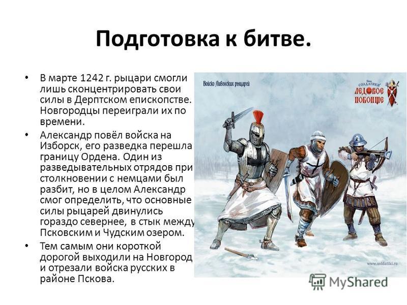 Подготовка к битве. В марте 1242 г. рыцари смогли лишь сконцентрировать свои силы в Дерптском епископстве. Новгородцы переиграли их по времени. Александр повёл войска на Изборск, его разведка перешла границу Ордена. Один из разведывательных отрядов п
