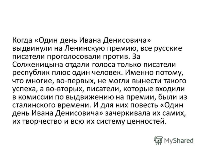 Когда «Один день Ивана Денисовича» выдвинули на Ленинскую премию, все русские писатели проголосовали против. За Солженицына отдали голоса только писатели республик плюс один человек. Именно потому, что многие, во-первых, не могли вынести такого успех