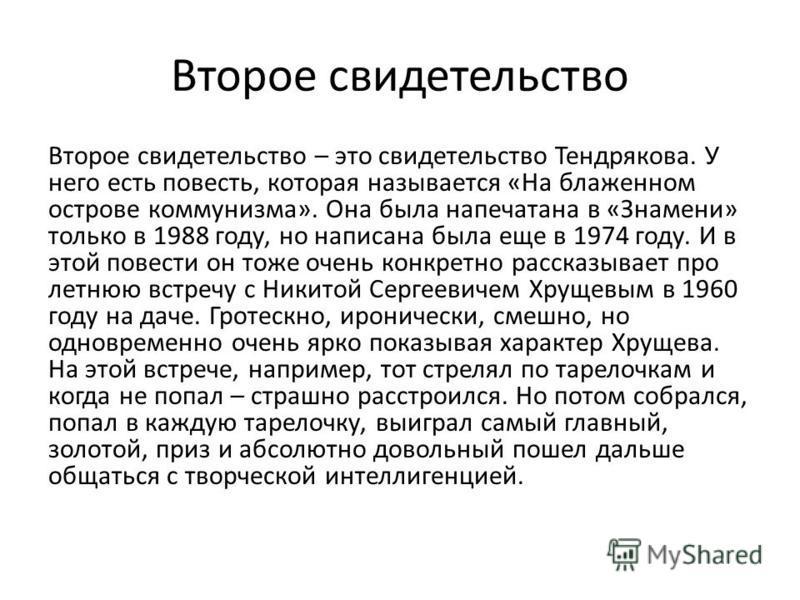 Второе свидетельство Второе свидетельство – это свидетельство Тендрякова. У него есть повесть, которая называется «На блаженном острове коммунизма». Она была напечатана в «Знамени» только в 1988 году, но написана была еще в 1974 году. И в этой повест
