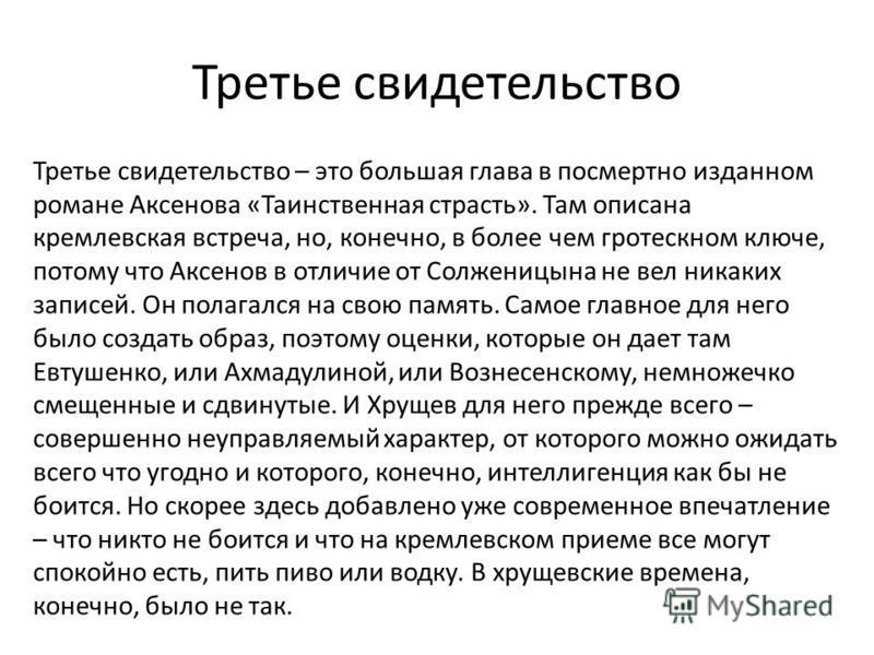 Третье свидетельство Третье свидетельство – это большая глава в посмертно изданном романе Аксенова «Таинственная страсть». Там описана кремлевская встреча, но, конечно, в более чем гротескном ключе, потому что Аксенов в отличие от Солженицына не вел