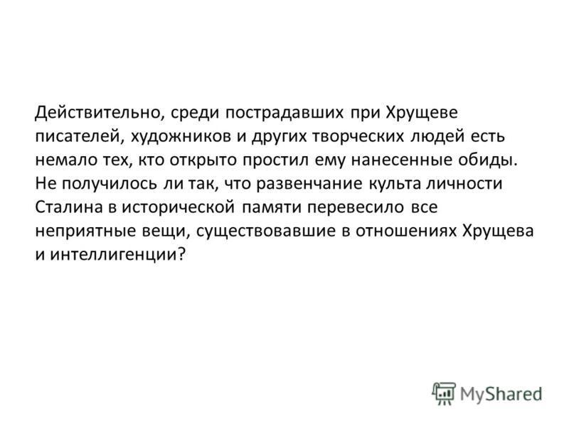Действительно, среди пострадавших при Хрущеве писателей, художников и других творческих людей есть немало тех, кто открыто простил ему нанесенные обиды. Не получилось ли так, что развенчание культа личности Сталина в исторической памяти перевесило вс