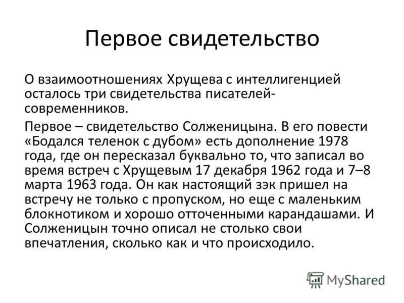 О взаимоотношениях Хрущева с интеллигенцией осталось три свидетельства писателей- современников. Первое – свидетельство Солженицына. В его повести «Бодался теленок с дубом» есть дополнение 1978 года, где он пересказал буквально то, что записал во вре