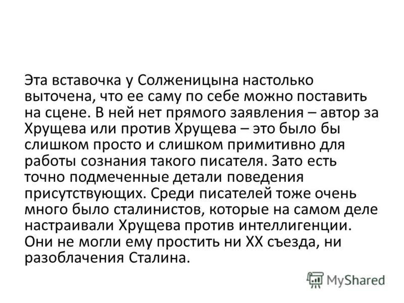 Эта вставочка у Солженицына настолько выточена, что ее саму по себе можно поставить на сцене. В ней нет прямого заявления – автор за Хрущева или против Хрущева – это было бы слишком просто и слишком примитивно для работы сознания такого писателя. Зат