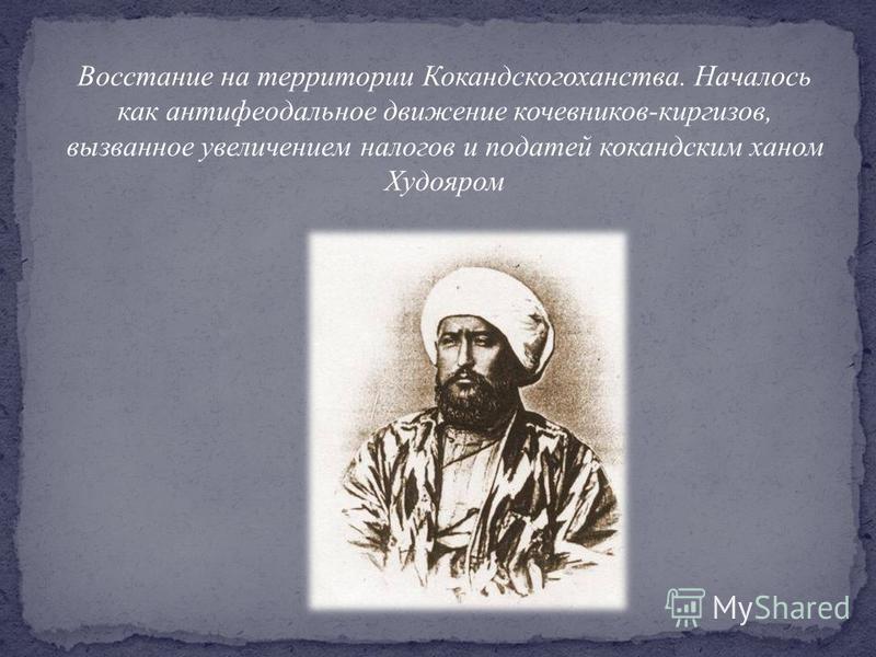 Восстание на территории Кокандскогоханства. Началось как антифеодальное движение кочевников-киргизов, вызванное увеличением налогов и податей кокандским ханом Худояром