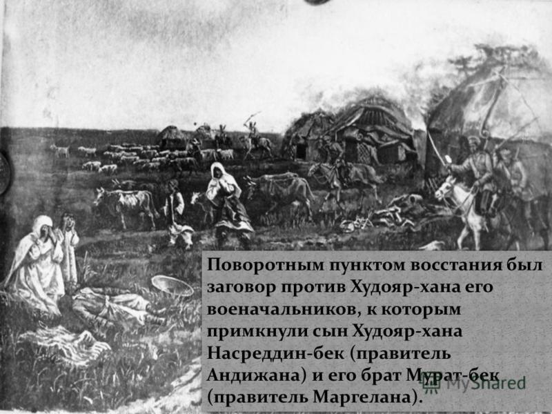 Поворотным пунктом восстания был заговор против Худояр-хана его военачальников, к которым примкнули сын Худояр-хана Насреддин-бек (правитель Андижана) и его брат Мурат-бек (правитель Маргелана).