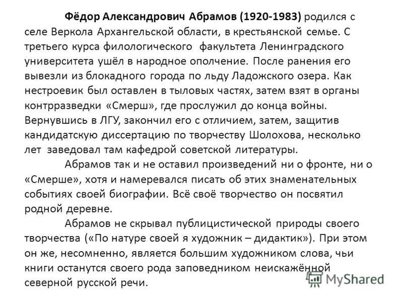 Фёдор Александрович Абрамов (1920-1983) родился с селе Веркола Архангельской области, в крестьянской семье. С третьего курса филологического факультета Ленинградского университета ушёл в народное ополчение. После ранения его вывезли из блокадного гор