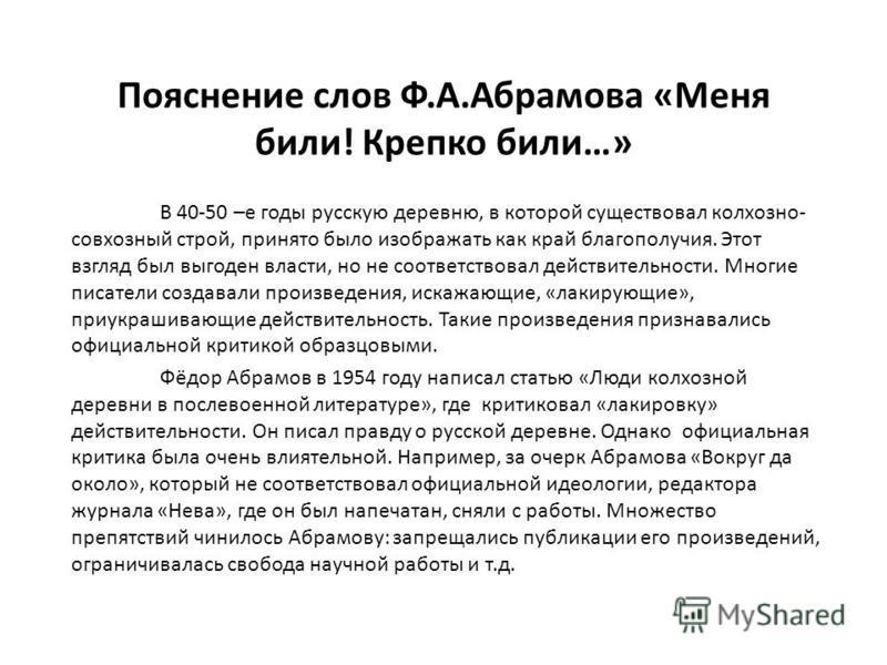 Пояснение слов Ф.А.Абрамова «Меня били! Крепко били…» В 40-50 –е годы русскую деревню, в которой существовал колхозно- совхозный строй, принято было изображать как край благополучия. Этот взгляд был выгоден власти, но не соответствовал действительнос