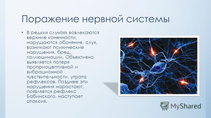 Поражение нервной системы В редких случаях вовлекаются верхние конечности, нарушаются обоняние, слух, возникают психические нарушения, бред, галлюцинации. Объективно выявляется потеря проприоцептивной и вибрационной чувствительности, утрата рефлексов