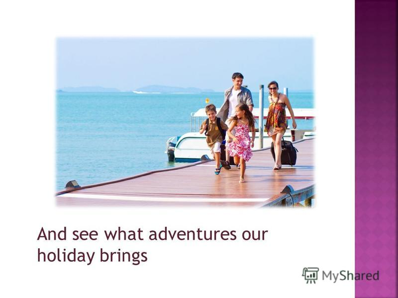 And see what adventures our holiday brings