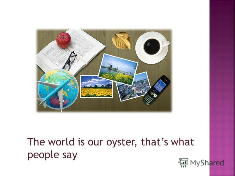 The world is our oyster, thats what people say
