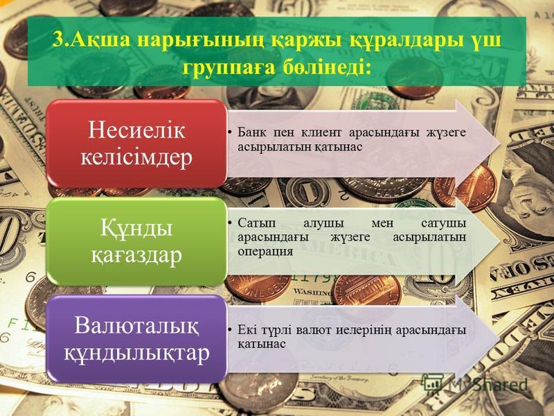 3.Ақша нарығының қаржы құралдары үш группаға бөлінеді: Банк пен клиент арасындағы жүзеге асырылатын қатынас Несиелік келісімдер Сатып алушы мен сатушы арасындағы жүзеге асырылатын операция Құнды қағаздар Екі түрлі валют иелерінің арасындағы қатынас В