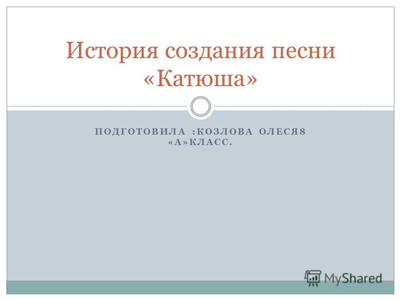ПОДГОТОВИЛА :КОЗЛОВА ОЛЕСЯ8 «А»КЛАСС. История создания песни «Катюша»