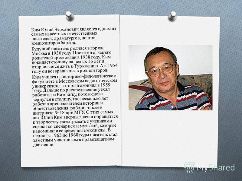 Ким Юлий Черсанович является одним из самых известных отечественных писателей, драматургов, поэтов, композиторов бардов. Будущий писатель родился в городе Москва в 1936 году. После того, как его родителей арестовали в 1938 году, Ким покидает столицу