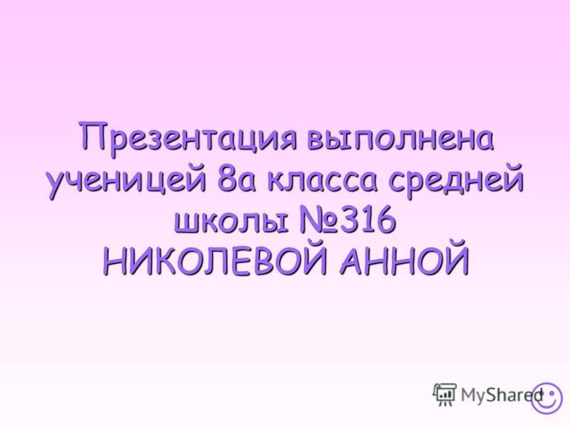Презентация выполнена ученицей 8 а класса средней школы 316 НИКОЛЕВОЙ АННОЙ