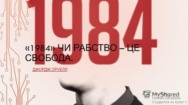 «1984» ЧИ РАБСТВО – ЦЕ СВОБОДА. ДЖОРДЖ ОРУЕЛЛ Виконала Носова Катерина Студентка 46 Культ т.