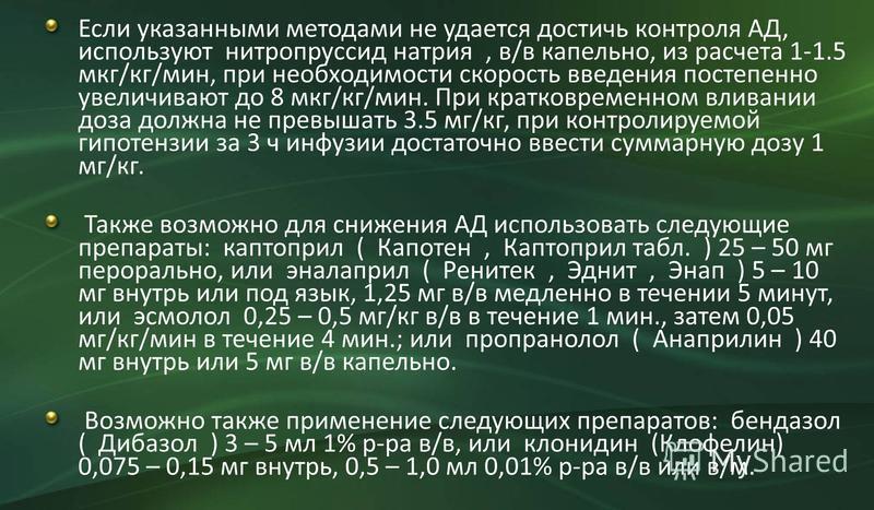 Если указанными методами не удается достичь контроля АД, используют нитропруссид натрия, в/в капельно, из расчета 1-1.5 мкг/кг/мин, при необходимости скорость введения постепенно увеличивают до 8 мкг/кг/мин. При кратковременном вливании доза должна н