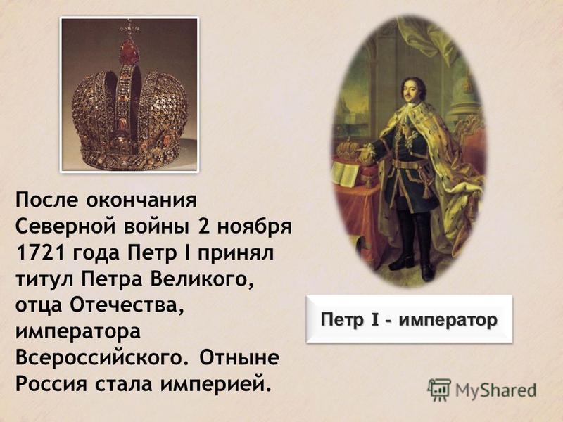 После окончания Северной войны 2 ноября 1721 года Петр I принял титул Петра Великого, отца Отечества, императора Всероссийского. Отныне Россия стала империей.