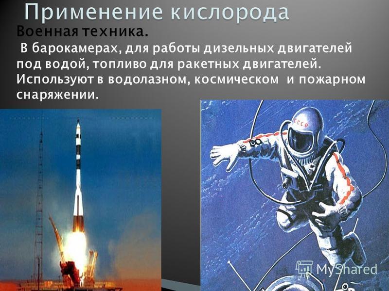 Военная техника. В барокамерах, для работы дизельных двигателей под водой, топливо для ракетных двигателей. Используют в водолазном, космическом и пожарном снаряжении.