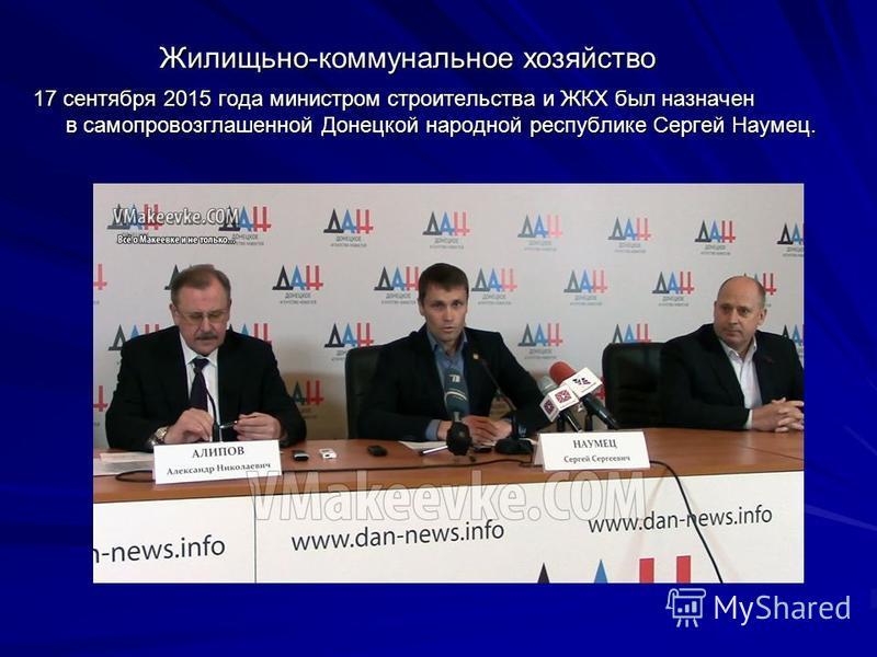 Жилищьно-коммунальное хозяйство 17 сентября 2015 года министром строительства и ЖКХ был назначен в самопровозглашенной Донецкой народной республике Сергей Наумец.