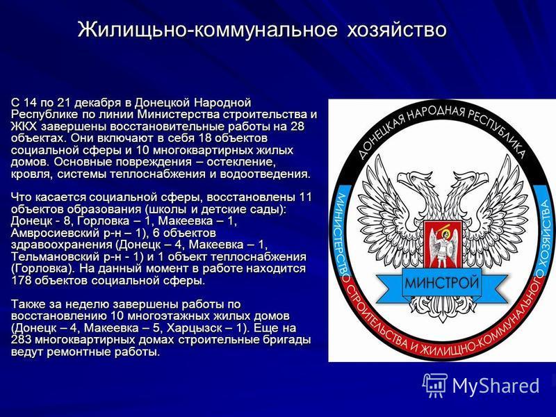 Жилищьно-коммунальное хозяйство С 14 по 21 декабря в Донецкой Народной Республике по линии Министерства строительства и ЖКХ завершены восстановительные работы на 28 объектах. Они включают в себя 18 объектов социальной сферы и 10 многоквартирных жилых