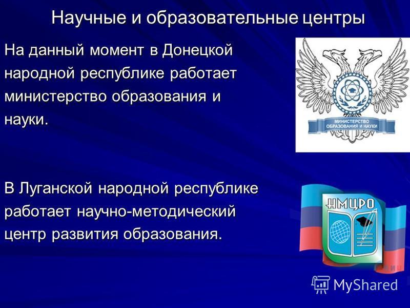 Научные и образовательные центры На данный момент в Донецкой народной республике работает министерство образования и науки. В Луганской народной республике работает научно-методический центр развития образования.