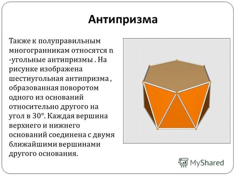Антипризма Также к полуправильным многогранникам относятся n - угольные антипризмы. На рисунке изображена шестиугольная антипризма, образованная поворотом одного из оснований относительно другого на угол в 30°. Каждая вершина верхнего и нижнего основ