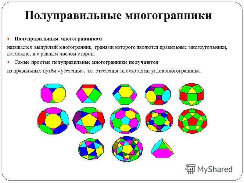 Полуправильным многогранником называется выпуклый многогранник, гранями которого являются правильные многоугольники, возможно, и с равным числом сторон. Самые простые полуправильные многогранники получаются из правильных путём «усечения», т.е. отсече