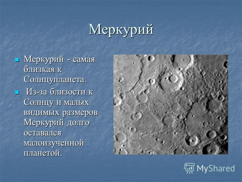Меркурий Меркурий - самая близкая к Солнцупланета. Меркурий - самая близкая к Солнцупланета. Из-за близости к Солнцу и малых видимых размеров Меркурий долго оставался малоизученной планетой. Из-за близости к Солнцу и малых видимых размеров Меркурий д