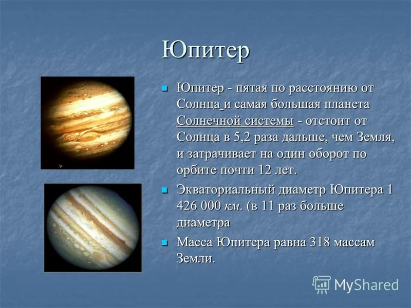 Юпитер Юпитер - пятая по расстоянию от Солнца и самая большая планета Солнечной системы - отстоит от Солнца в 5,2 раза дальше, чем Земля, и затрачивает на один оборот по орбите почти 12 лет. Юпитер - пятая по расстоянию от Солнца и самая большая план