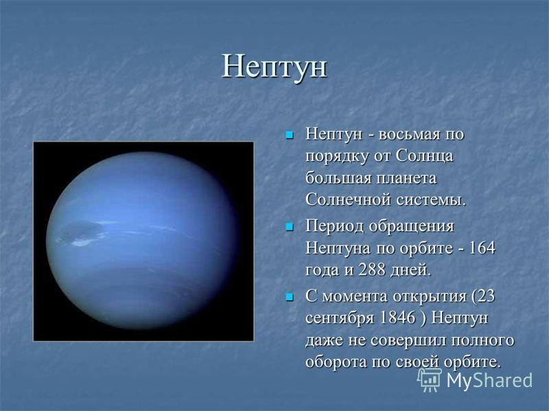 Нептун Нептун - восьмая по порядку от Солнца большая планета Солнечной системы. Нептун - восьмая по порядку от Солнца большая планета Солнечной системы. Период обращения Нептуна по орбите - 164 года и 288 дней. Период обращения Нептуна по орбите - 16