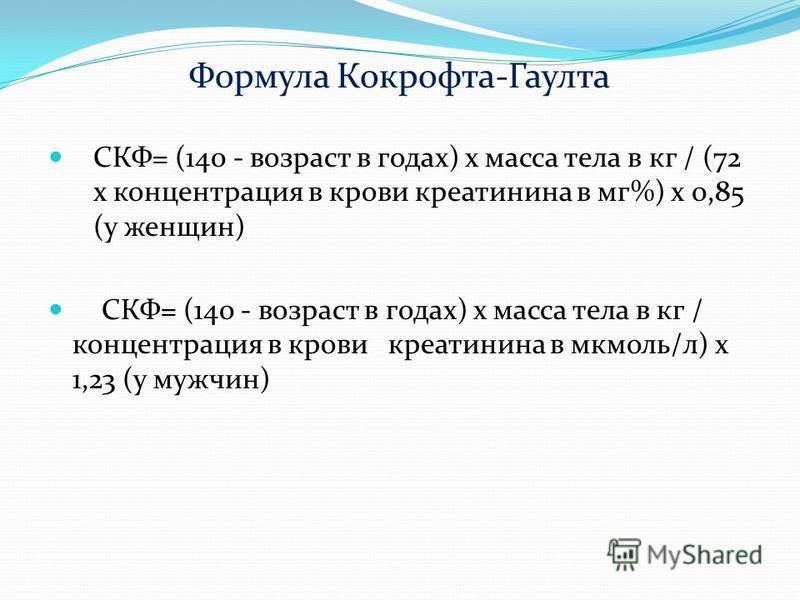 Формула Кокрофта-Гаулта СКФ= (140 - возраст в годах) х масса тела в кг / (72 х концентрация в крови креатинина в мг%) х 0,85 (у женщин) СКФ= (140 - возраст в годах) х масса тела в кг / концентрация в крови креатинина в мкмоль/л) х 1,23 (у мужчин)