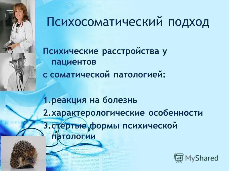 Психосоматический подход Психические расстройства у пациентов с соматической патологией: 1. реакция на болезнь 2. характерологические особенности 3. стертые формы психической патологии