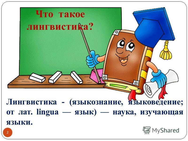 2 Что такое лингвистика?. Лингвистика - (языкознание, языковедение; от лат. lingua язык) наука, изучающая языки.