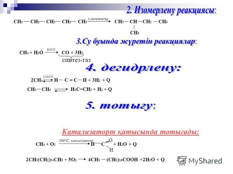 СН 3 СН 2 СН 2 СН 2 СН 3 t, катализатор СН 3 СН СН 2 СН 3 СН 3 СН 4 + Н 2 О СО + 3Н 2 800°С синтез-газ 2СН 4 Н С С Н + 3Н 2 + Q 1500°С СН 3 СН 3 Н 2 С=СН 2 + Н 2 + Q Катализаторт қатысында тотығады: СН 4 + О 2 500°С, катализатор Н С О Н + Н 2 О + Q 2