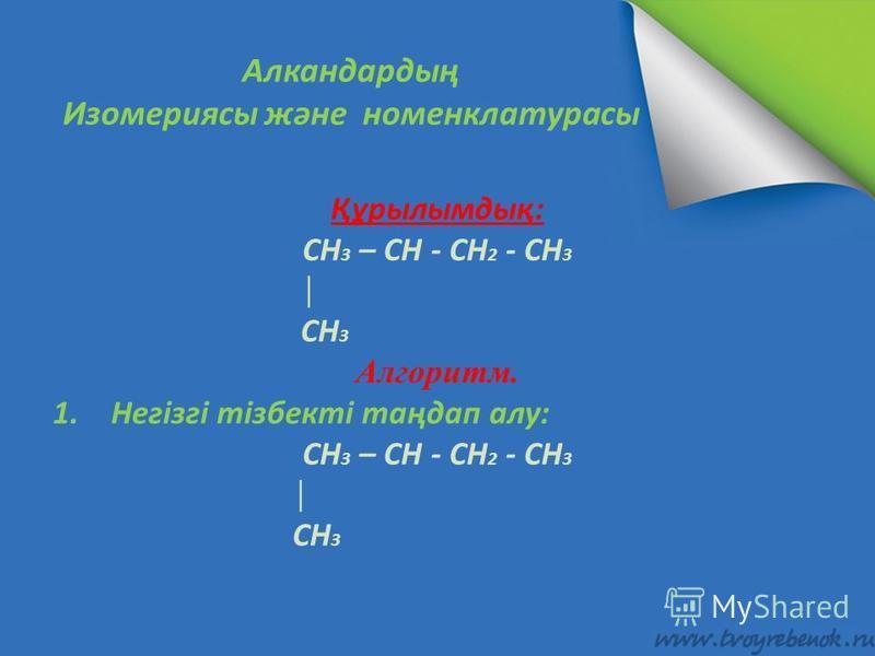 Алкандардың Изомериясы және номенклатурасы Құрылымдық: CH 3 – CH - CH 2 - CH 3 CH 3 Алгоритм. 1.Негізгі тізбекті таңдап алу: CH 3 – CH - CH 2 - CH 3 CH 3