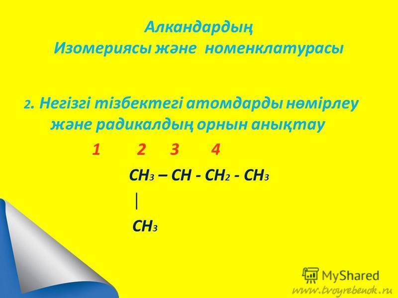 Алкандардың Изомериясы және номенклатурасы 2. Негізгі тізбектегі атомдарды нөмірлеу және радикалдың орнын анықтау 1 2 3 4 CH 3 – CH - CH 2 - CH 3 CH 3