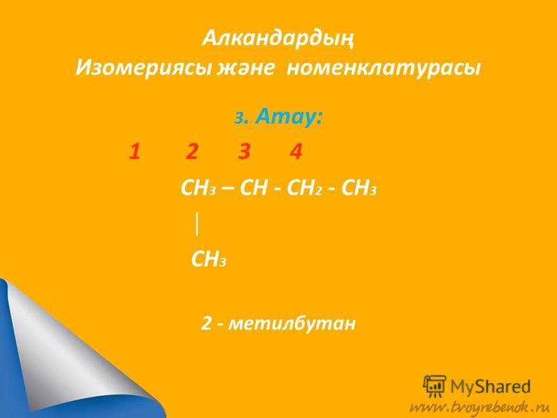 Алкандардың Изомериясы және номенклатурасы 3. Атау: 1 2 3 4 CH 3 – CH - CH 2 - CH 3 CH 3 2 - метилбутан