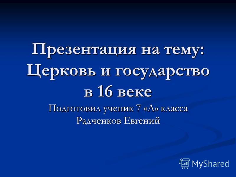 Презентация на тему: Церковь и государство в 16 веке Подготовил ученик 7 «А» класса Радченков Евгений