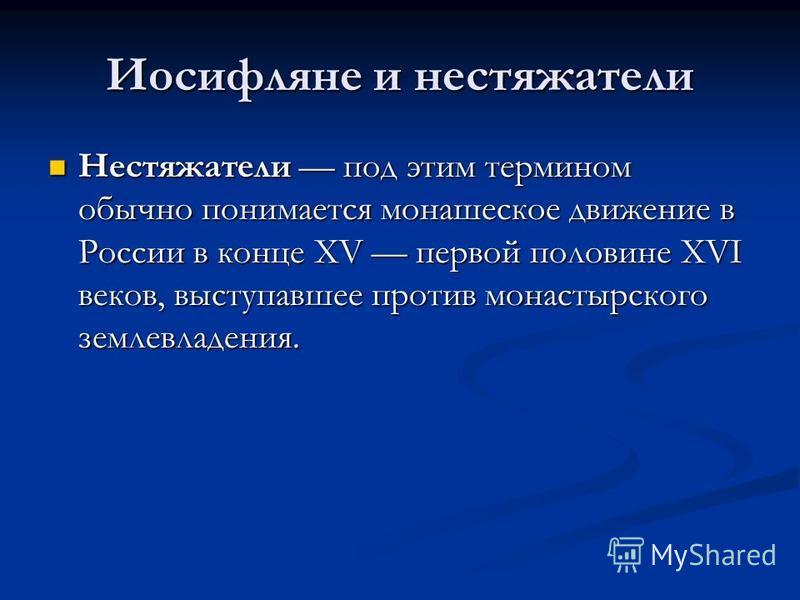 Иосифляне и нестяжатели Нестяжатели под этим термином обычно понимается монашеское движение в России в конце XV первой половине XVI веков, выступавшее против монастырского землевладения. Нестяжатели под этим термином обычно понимается монашеское движ