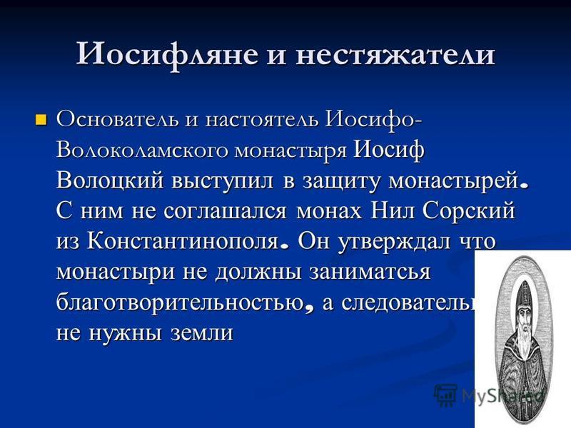 Иосифляне и нестяжатели Основатель и настоятель Иосифо- Волоколамского монастыря Иосиф Волоцкий выступил в защиту монастырей. С ним не соглашался монах Нил Сорский из Константинополя. Он утверждал что монастыри не должны заниматься благотворительност