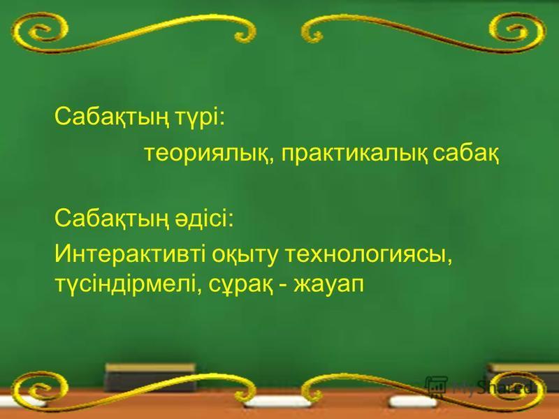 Сабақтың түрі: теориялық, практикалық сабақ Сабақтың әдісі: Интерактивті оқыту технологиясы, түсіндірмелі, сұрақ - жауап