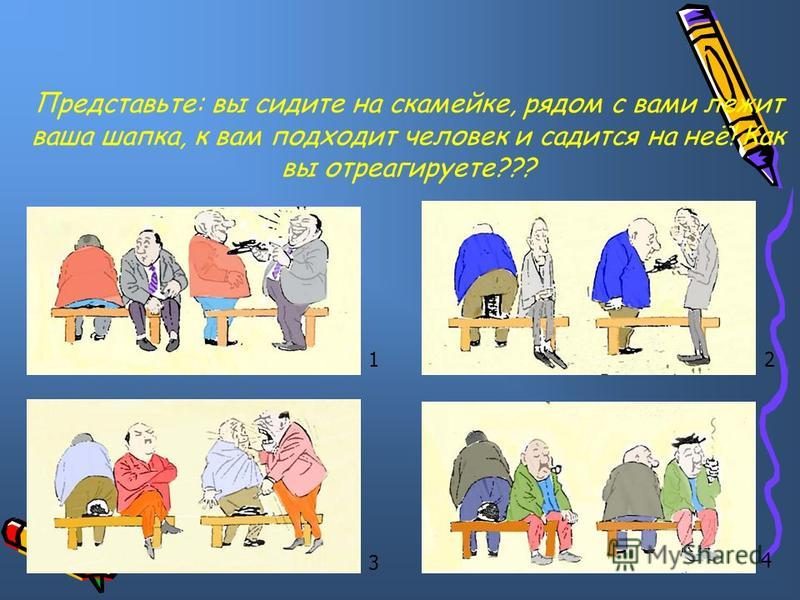 12 3 4 Представьте: вы сидите на скамейке, рядом с вами лежит ваша шапка, к вам подходит человек и садится на неё! Как вы отреагируете???
