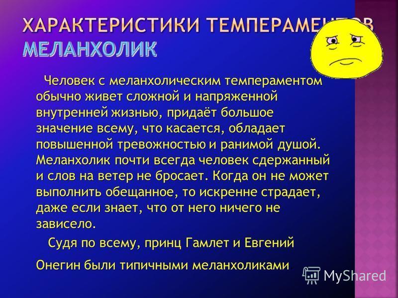 Человек с меланхолическим темпераментом обычно живет сложной и напряженной внутренней жизнью, придаёт большое значение всему, что касается, обладает повышенной тревожностью и ранимой душой. Меланхолик почти всегда человек сдержанный и слов на ветер н