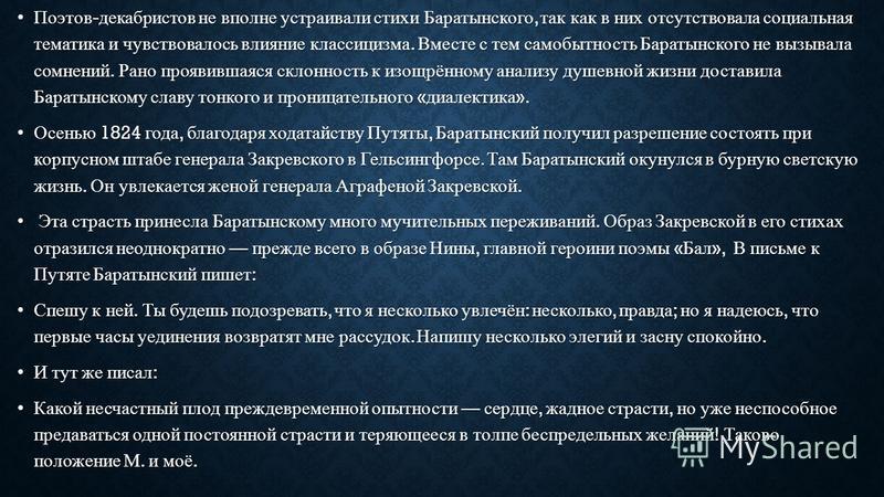 Поэтов - декабристов не вполне устраивали стихи Баратынского, так как в них отсутствовала социальная тематика и чувствовалось влияние классицизма. Вместе с тем самобытность Баратынского не вызывала сомнений. Рано проявившаяся склонность к изощрённому