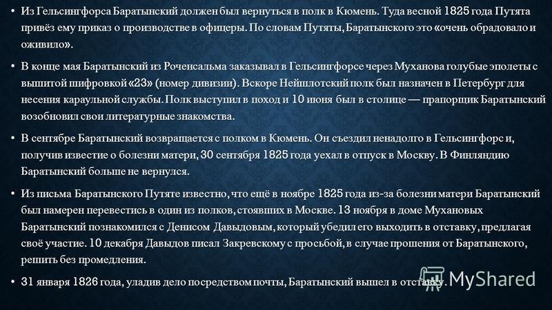Из Гельсингфорса Баратынский должен был вернуться в полк в Кюмень. Туда весной 1825 года Путята привёз ему приказ о производстве в офицеры. По словам Путяты, Баратынского это « очень обрадовало и оживило ».Из Гельсингфорса Баратынский должен был верн