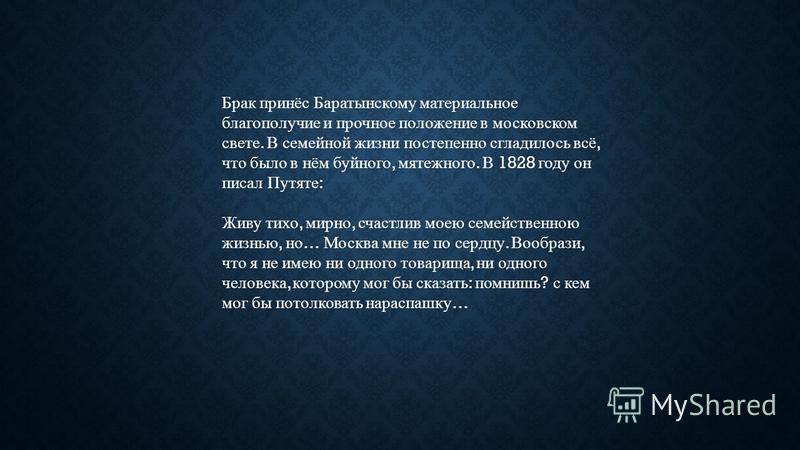 Брак принёс Баратынскому материальное благополучие и прочное положение в московском свете. В семейной жизни постепенно сгладилось всё, что было в нём буйного, мятежного. В 1828 году он писал Путяте : Живу тихо, мирно, счастлив моею семейственною жизн