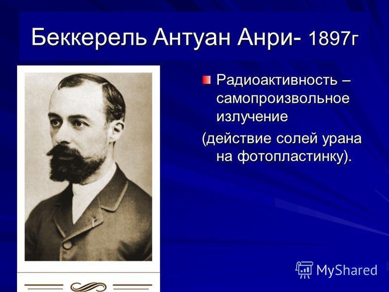 Беккерель Антуан Анри- 1897 г Радиоактивность – самопроизвольное излучение (действие солей урана на фотопластинку).