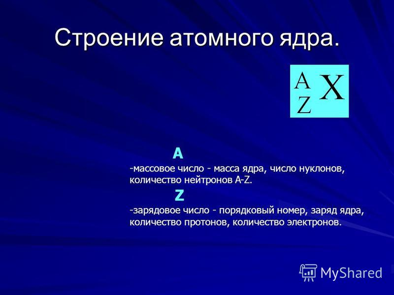 Строение атомного ядра. A -массовое число - масса ядра, число нуклонов, количество нейтронов A-Z. Z -зарядовое число - порядковый номер, заряд ядра, количество протонов, количество электронов.