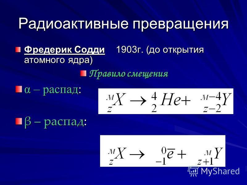 Радиоактивные превращения Фредерик Содди 1903 г. (до открытия атомного ядра) Правило смещения α – распад: β – распад: