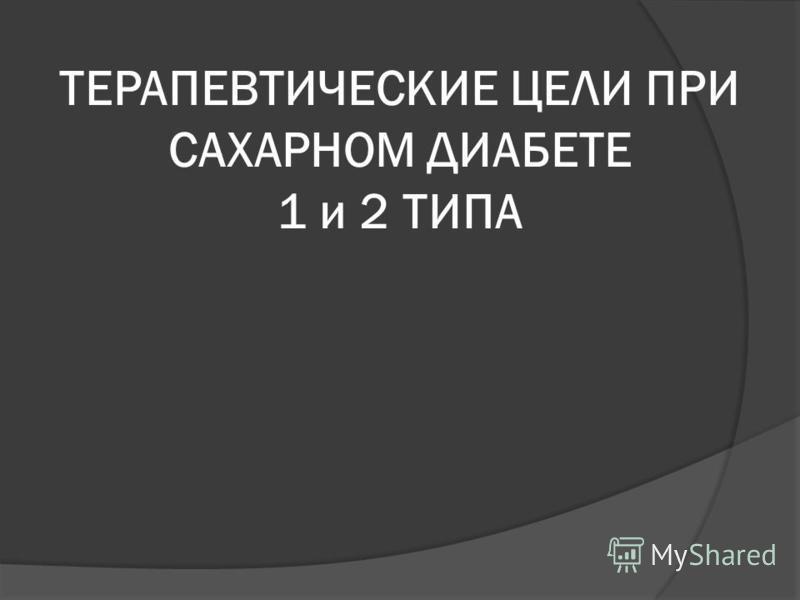 ТЕРАПЕВТИЧЕСКИЕ ЦЕЛИ ПРИ САХАРНОМ ДИАБЕТЕ 1 и 2 ТИПА